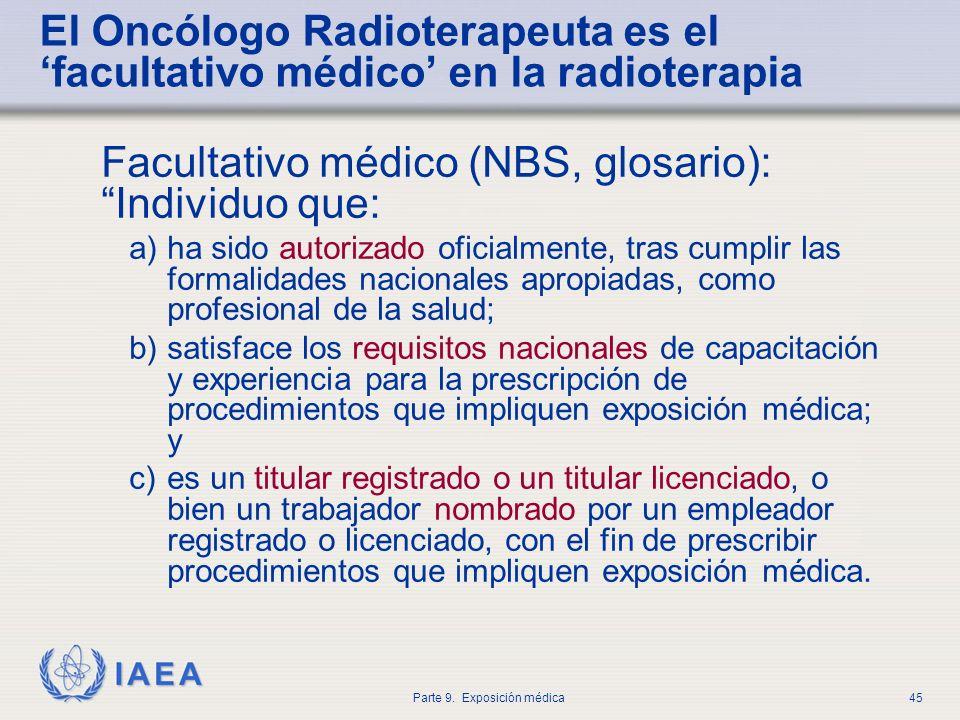 IAEA Parte 9. Exposición médica45 El Oncólogo Radioterapeuta es el facultativo médico en la radioterapia Facultativo médico (NBS, glosario): Individuo