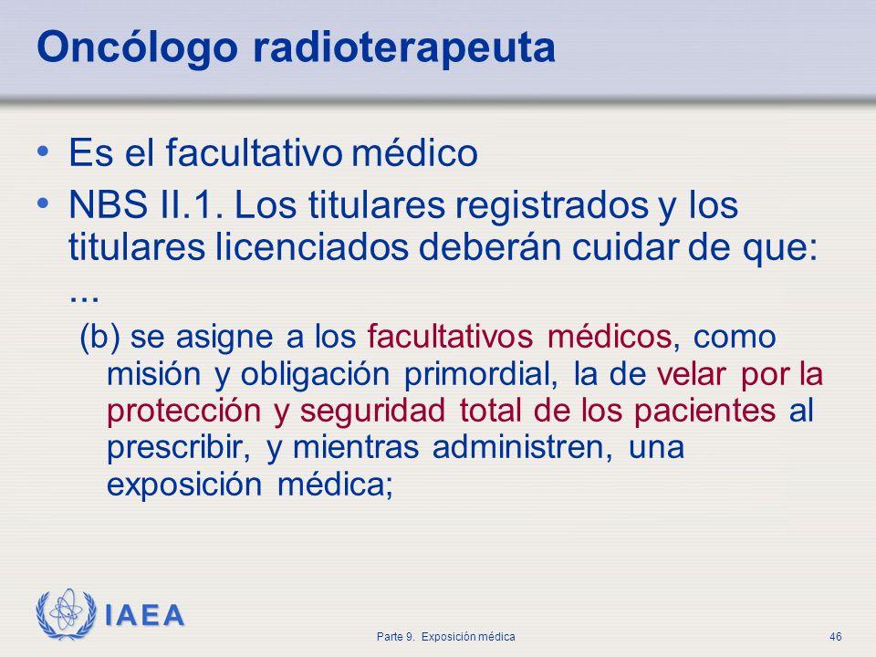 IAEA Parte 9. Exposición médica46 Oncólogo radioterapeuta Es el facultativo médico NBS II.1. Los titulares registrados y los titulares licenciados deb