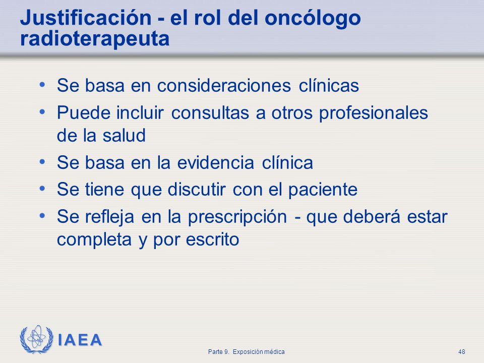 IAEA Parte 9. Exposición médica48 Justificación - el rol del oncólogo radioterapeuta Se basa en consideraciones clínicas Puede incluir consultas a otr