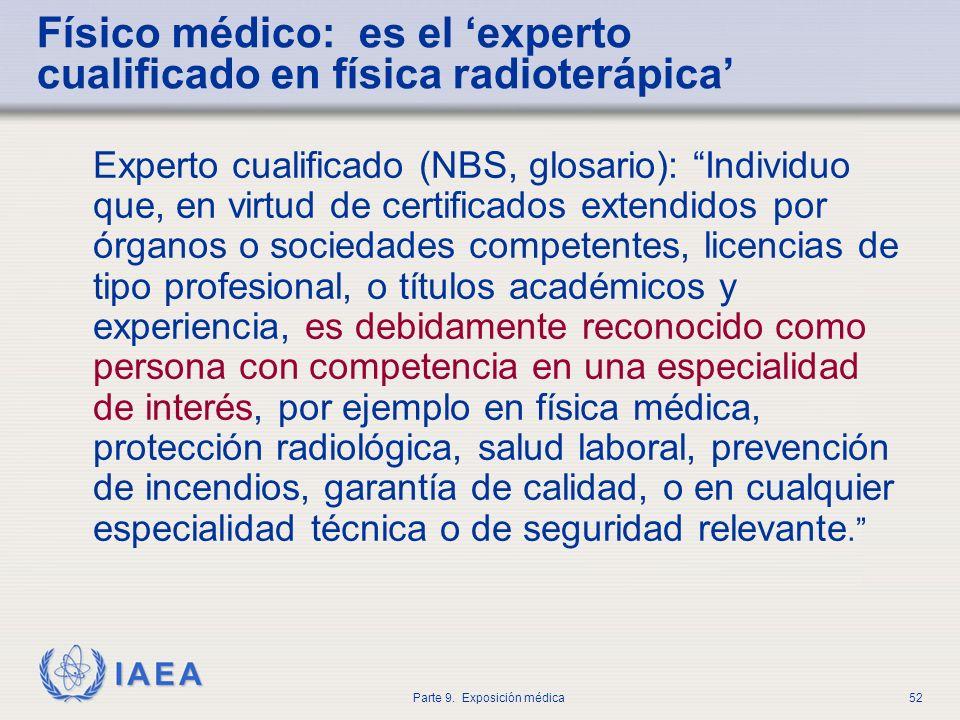IAEA Parte 9. Exposición médica52 Físico médico: es el experto cualificado en física radioterápica Experto cualificado (NBS, glosario): Individuo que,