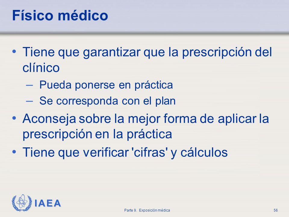 IAEA Parte 9. Exposición médica56 Físico médico Tiene que garantizar que la prescripción del clínico – Pueda ponerse en práctica – Se corresponda con