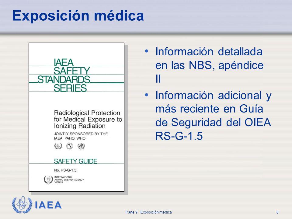 IAEA Parte 9. Exposición médica6 Exposición médica Información detallada en las NBS, apéndice II Información adicional y más reciente en Guía de Segur