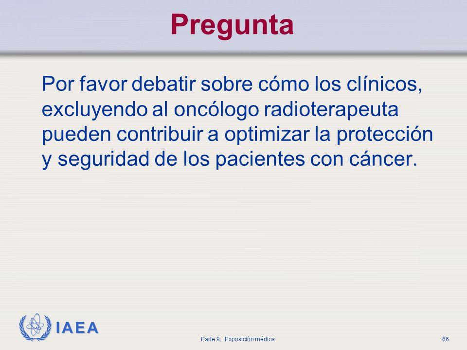 IAEA Parte 9. Exposición médica66 Pregunta Por favor debatir sobre cómo los clínicos, excluyendo al oncólogo radioterapeuta pueden contribuir a optimi