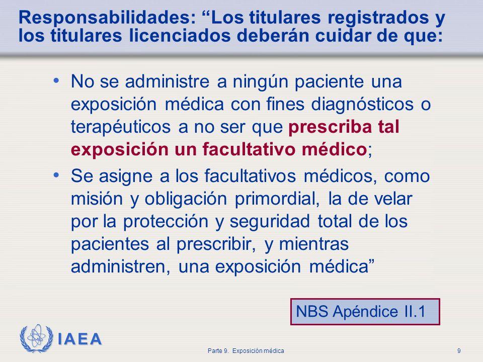 IAEA Parte 9. Exposición médica9 Responsabilidades: Los titulares registrados y los titulares licenciados deberán cuidar de que: No se administre a ni