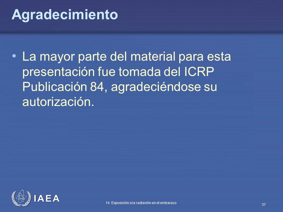 IAEA 14: Exposición a la radiación en el embarazo 37 Agradecimiento La mayor parte del material para esta presentación fue tomada del ICRP Publicación