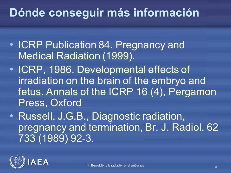 IAEA 14: Exposición a la radiación en el embarazo 38 Dónde conseguir más información ICRP Publication 84. Pregnancy and Medical Radiation (1999). ICRP