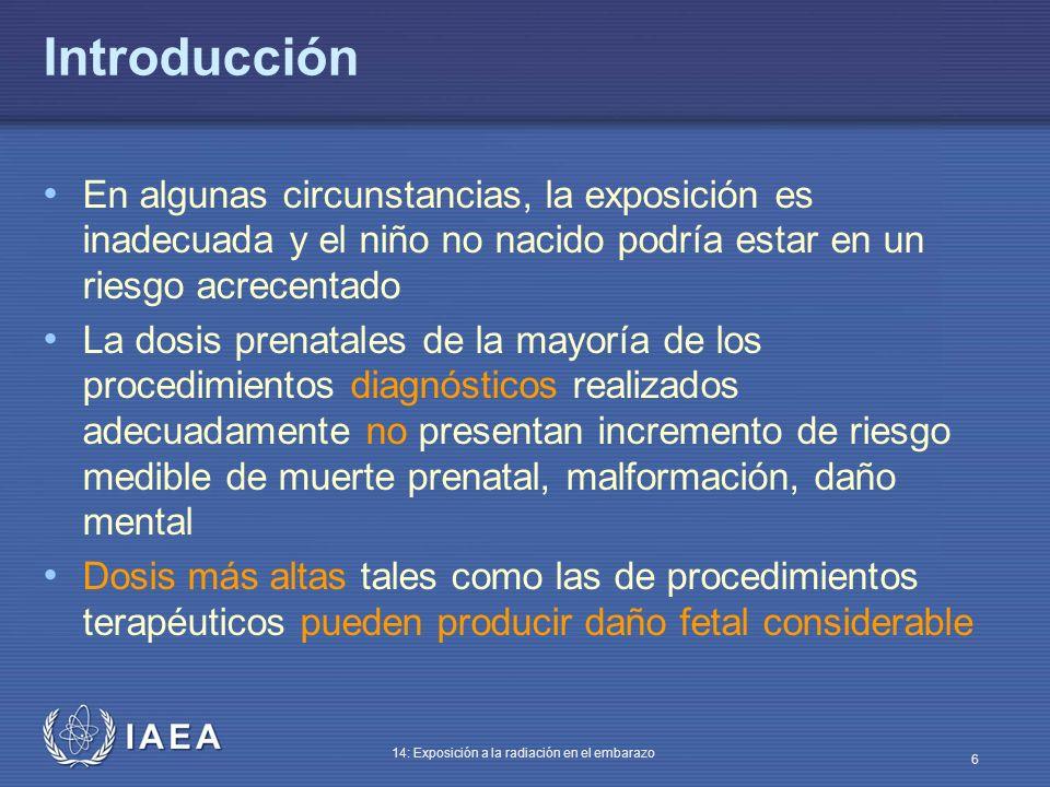IAEA 14: Exposición a la radiación en el embarazo 17 Etapa de preimplantación (hasta 10 días) Solo efecto letal, todo o nada El embrión contiene solo unas pocas células no especializadas Si se dañan demasiadas células – el embrión es reabsorbido Si solo murieron unas pocas – las restantes células pluripotentes remplazan las perdidas en unas pocas divisiones celulares Supervivientes de la bomba atómica – incidencia alta de nacimientos normales junto con aborto espontáneo
