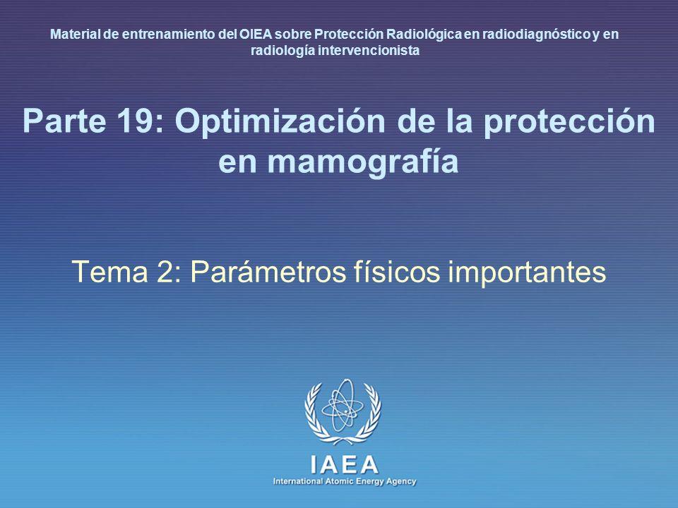 IAEA International Atomic Energy Agency Parte 19: Optimización de la protección en mamografía Tema 2: Parámetros físicos importantes Material de entre