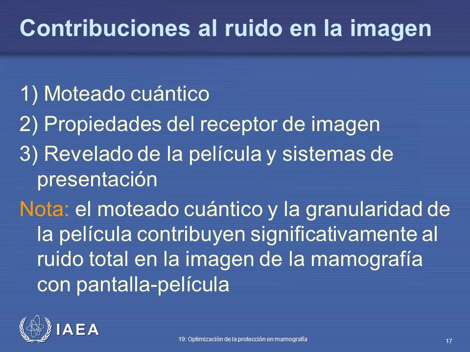 IAEA 19: Optimización de la protección en mamografía 17 Contribuciones al ruido en la imagen 1) Moteado cuántico 2) Propiedades del receptor de imagen