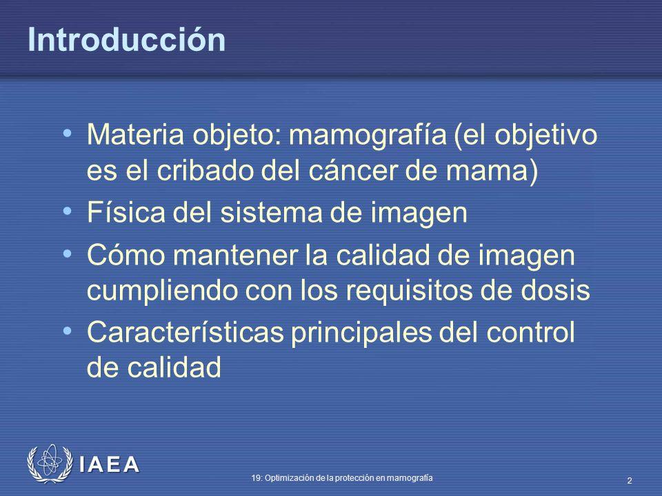 IAEA 19: Optimización de la protección en mamografía 2 Introducción Materia objeto: mamografía (el objetivo es el cribado del cáncer de mama) Física d