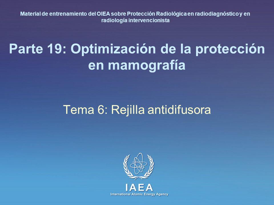 IAEA International Atomic Energy Agency Parte 19: Optimización de la protección en mamografía Tema 6: Rejilla antidifusora Material de entrenamiento d