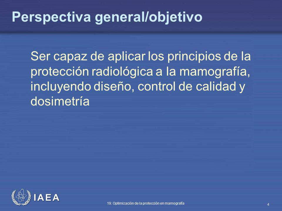 IAEA 19: Optimización de la protección en mamografía 4 Perspectiva general/objetivo Ser capaz de aplicar los principios de la protección radiológica a