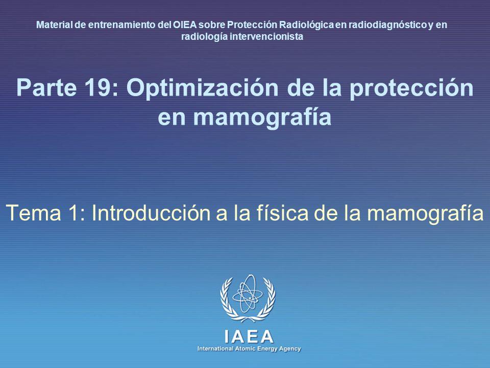 IAEA International Atomic Energy Agency Parte 19: Optimización de la protección en mamografía Tema 1: Introducción a la física de la mamografía Materi