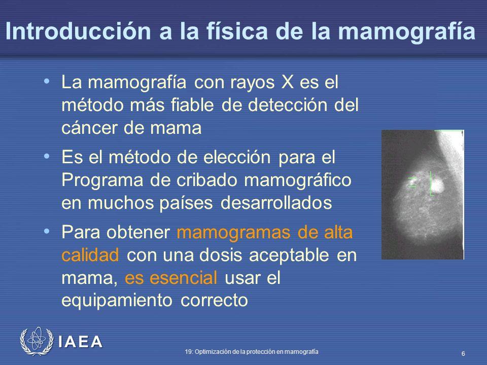IAEA 19: Optimización de la protección en mamografía 6 Introducción a la física de la mamografía La mamografía con rayos X es el método más fiable de