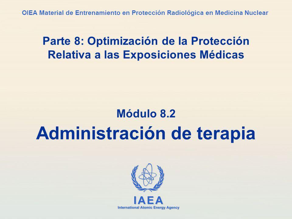 IAEA International Atomic Energy Agency OIEA Material de Entrenamiento en Protección Radiológica en Medicina Nuclear Parte 8: Optimización de la Protección Relativa a las Exposiciones Médicas Módulo 8.2 Administración de terapia