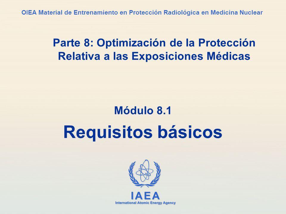 IAEA International Atomic Energy Agency OIEA Material de Entrenamiento en Protección Radiológica en Medicina Nuclear Parte 8: Optimización de la Protección Relativa a las Exposiciones Médicas Módulo 8.1 Requisitos básicos