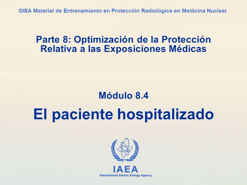 IAEA International Atomic Energy Agency OIEA Material de Entrenamiento en Protección Radiológica en Medicina Nuclear Parte 8: Optimización de la Protección Relativa a las Exposiciones Médicas Módulo 8.4 El paciente hospitalizado