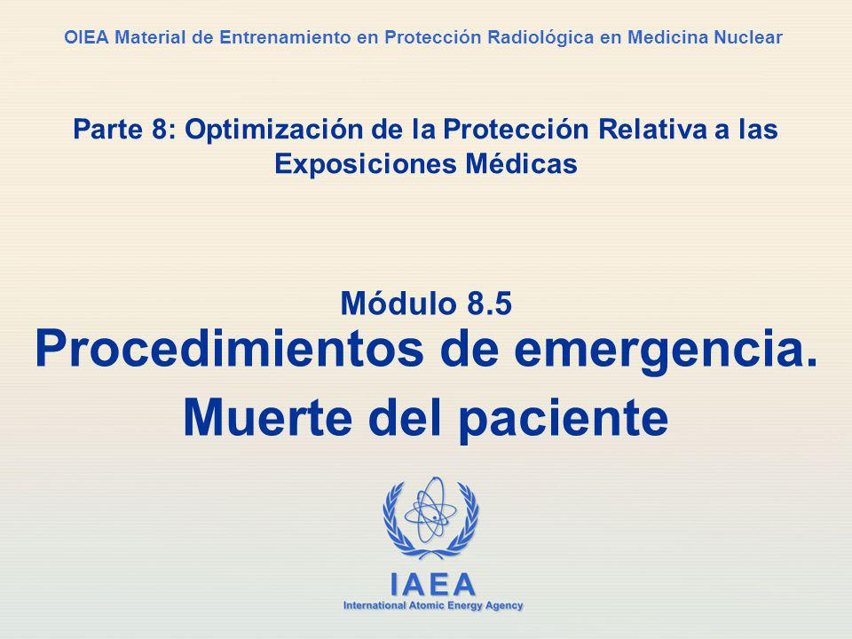 IAEA International Atomic Energy Agency OIEA Material de Entrenamiento en Protección Radiológica en Medicina Nuclear Parte 8: Optimización de la Protección Relativa a las Exposiciones Médicas Módulo 8.5 Procedimientos de emergencia.