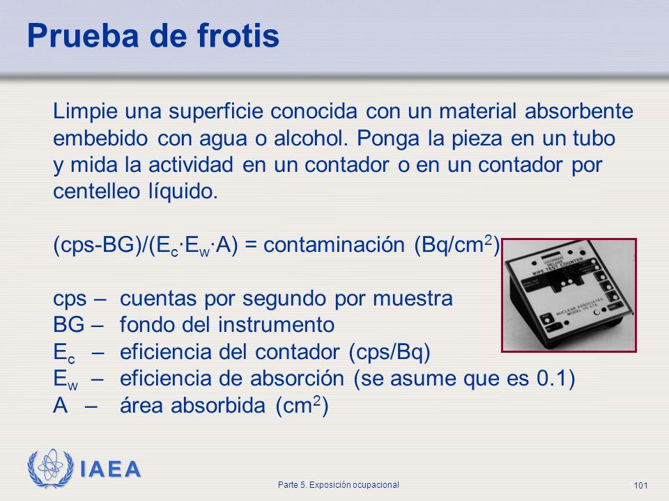 IAEA Parte 5. Exposición ocupacional 101 Prueba de frotis Limpie una superficie conocida con un material absorbente embebido con agua o alcohol. Ponga
