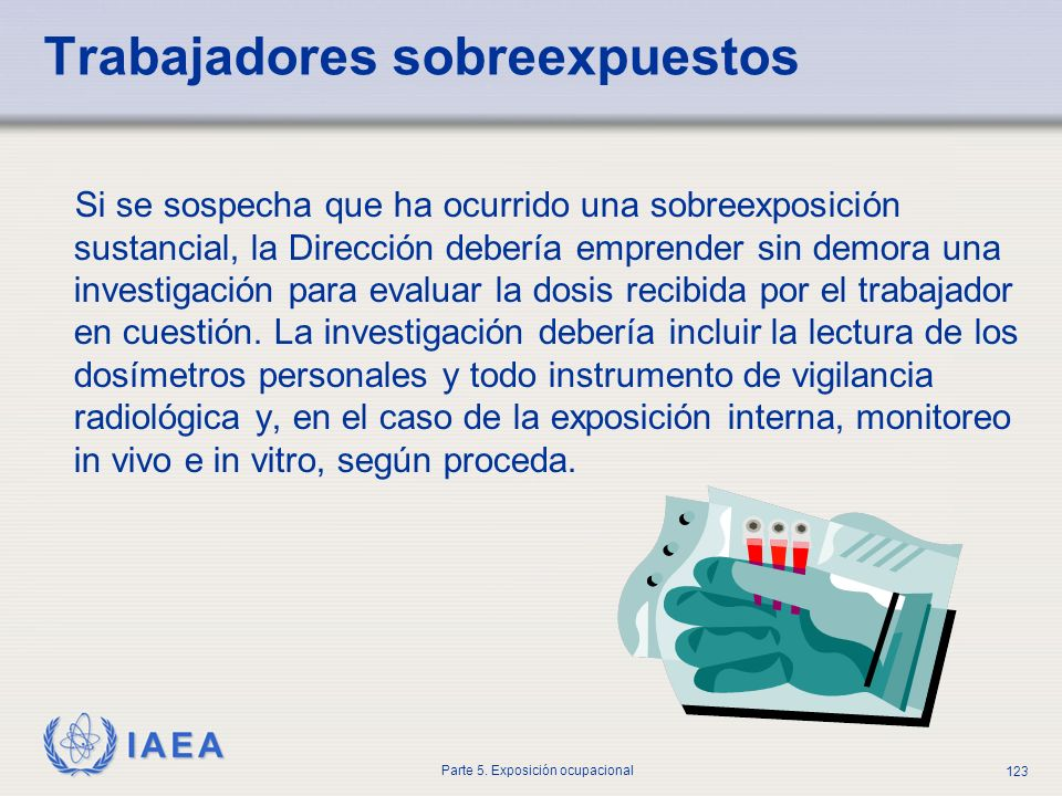IAEA Parte 5. Exposición ocupacional 123 Trabajadores sobreexpuestos Si se sospecha que ha ocurrido una sobreexposición sustancial, la Dirección deber