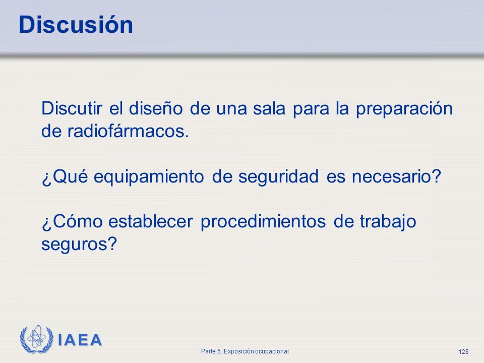 IAEA Parte 5. Exposición ocupacional 128 Discusión Discutir el diseño de una sala para la preparación de radiofármacos. ¿Qué equipamiento de seguridad