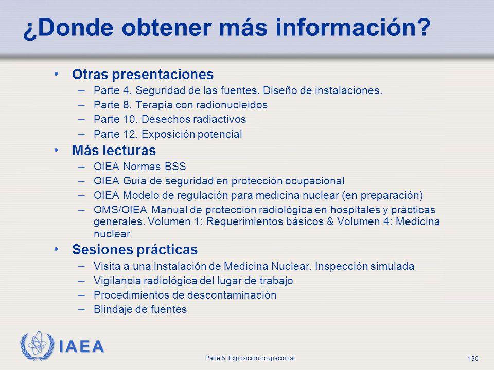 IAEA Parte 5. Exposición ocupacional 130 ¿Donde obtener más información? Otras presentaciones – Parte 4. Seguridad de las fuentes. Diseño de instalaci