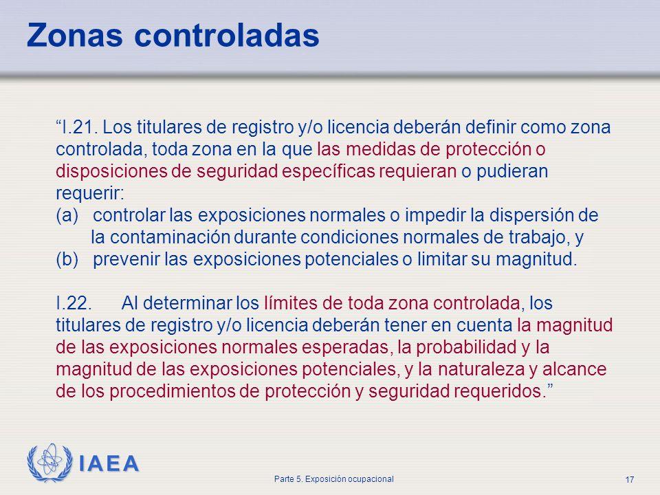 IAEA Parte 5. Exposición ocupacional 17 I.21. Los titulares de registro y/o licencia deberán definir como zona controlada, toda zona en la que las med