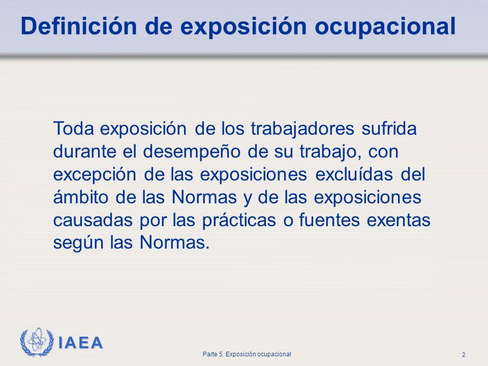 IAEA Parte 5. Exposición ocupacional 2 Definición de exposición ocupacional Toda exposición de los trabajadores sufrida durante el desempeño de su tra