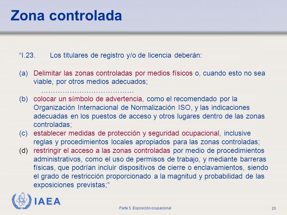 IAEA Parte 5. Exposición ocupacional 20 I.23. Los titulares de registro y/o de licencia deberán: (a)Delimitar las zonas controladas por medios físicos