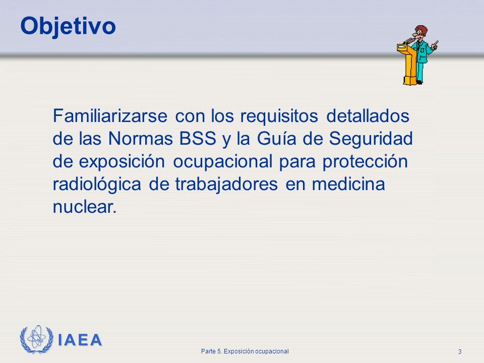 IAEA Parte 5. Exposición ocupacional 3 Objetivo Familiarizarse con los requisitos detallados de las Normas BSS y la Guía de Seguridad de exposición oc