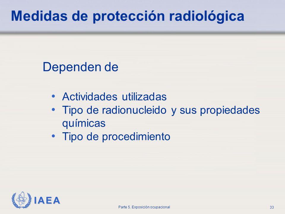 IAEA Parte 5. Exposición ocupacional 33 Medidas de protección radiológica Dependen de Actividades utilizadas Tipo de radionucleido y sus propiedades q