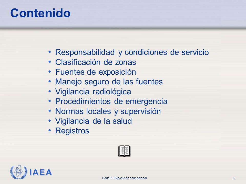 IAEA Parte 5. Exposición ocupacional 4 Contenido Responsabilidad y condiciones de servicio Clasificación de zonas Fuentes de exposición Manejo seguro