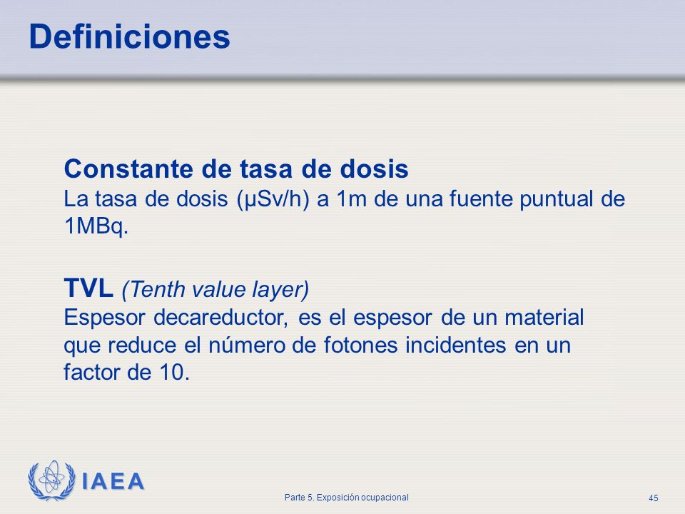 IAEA Parte 5. Exposición ocupacional 45 Definiciones Constante de tasa de dosis La tasa de dosis (μSv/h) a 1m de una fuente puntual de 1MBq. TVL (Tent