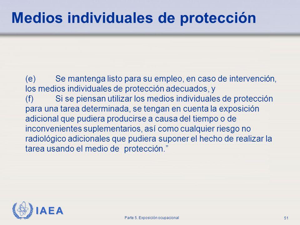 IAEA Parte 5. Exposición ocupacional 51 (e) Se mantenga listo para su empleo, en caso de intervención, los medios individuales de protección adecuados