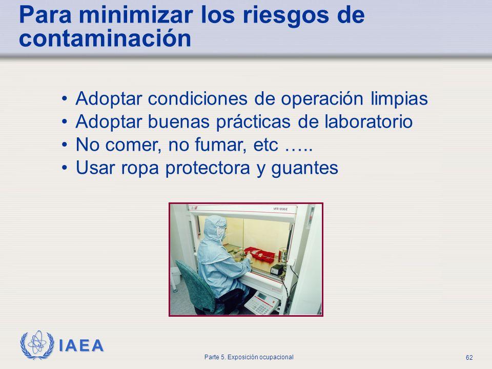 IAEA Parte 5. Exposición ocupacional 62 Para minimizar los riesgos de contaminación Adoptar condiciones de operación limpias Adoptar buenas prácticas