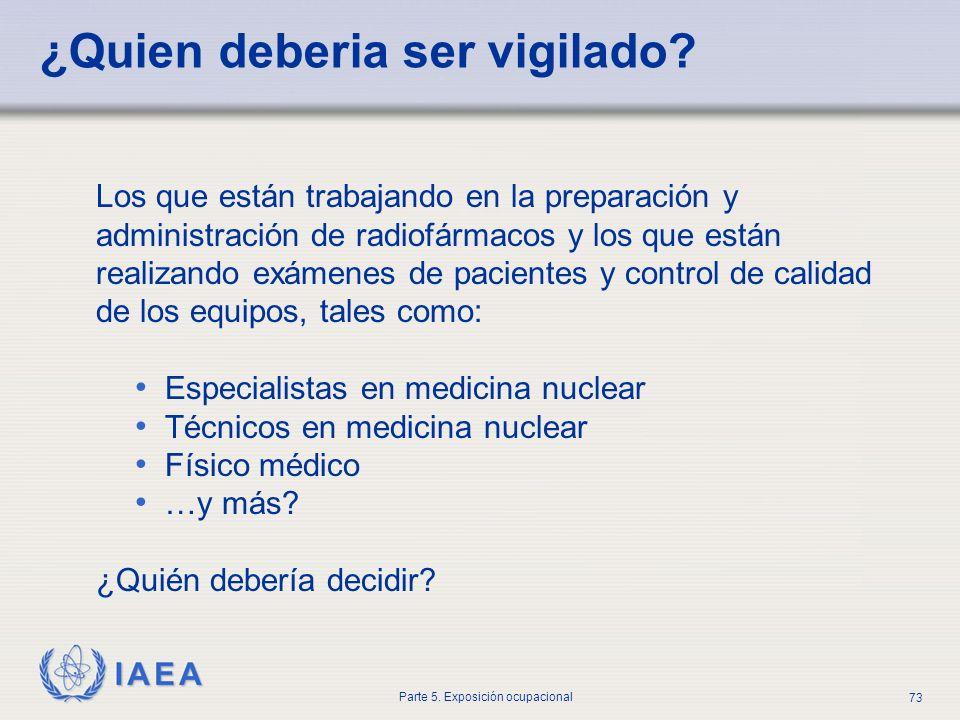 IAEA Parte 5. Exposición ocupacional 73 ¿Quien deberia ser vigilado? Los que están trabajando en la preparación y administración de radiofármacos y lo
