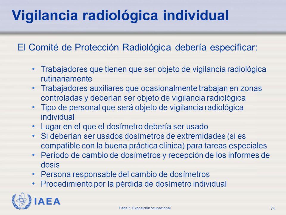 IAEA Parte 5. Exposición ocupacional 74 El Comité de Protección Radiológica debería especificar: Trabajadores que tienen que ser objeto de vigilancia