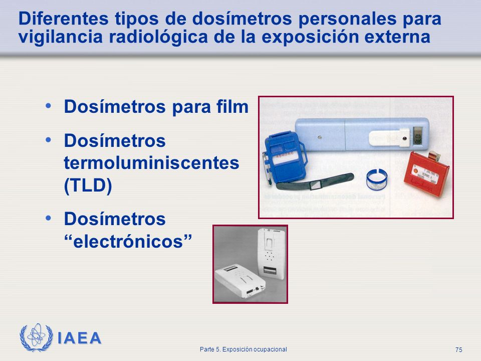 IAEA Parte 5. Exposición ocupacional 75 Dosímetros para film Dosímetros termoluminiscentes (TLD) Dosímetros electrónicos Diferentes tipos de dosímetro