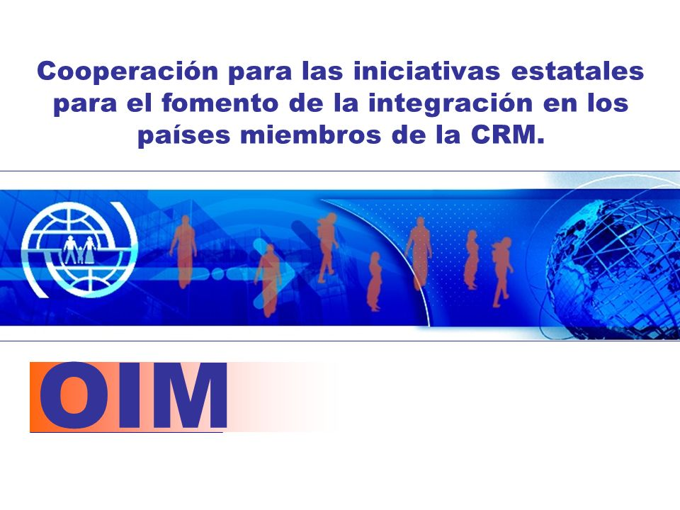 OIM Cooperación para las iniciativas estatales para el fomento de la integración en los países miembros de la CRM.