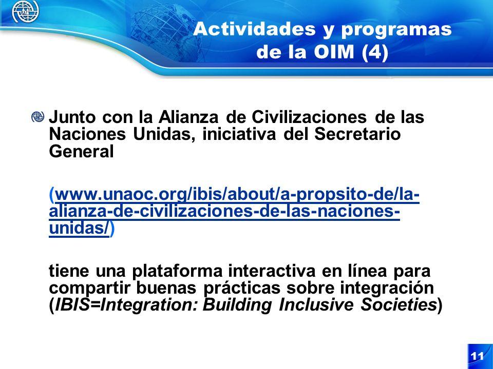 Actividades y programas de la OIM (4) Junto con la Alianza de Civilizaciones de las Naciones Unidas, iniciativa del Secretario General (www.unaoc.org/ibis/about/a-propsito-de/la- alianza-de-civilizaciones-de-las-naciones- unidas/)www.unaoc.org/ibis/about/a-propsito-de/la- alianza-de-civilizaciones-de-las-naciones- unidas/ tiene una plataforma interactiva en línea para compartir buenas prácticas sobre integración (IBIS=Integration: Building Inclusive Societies) 11