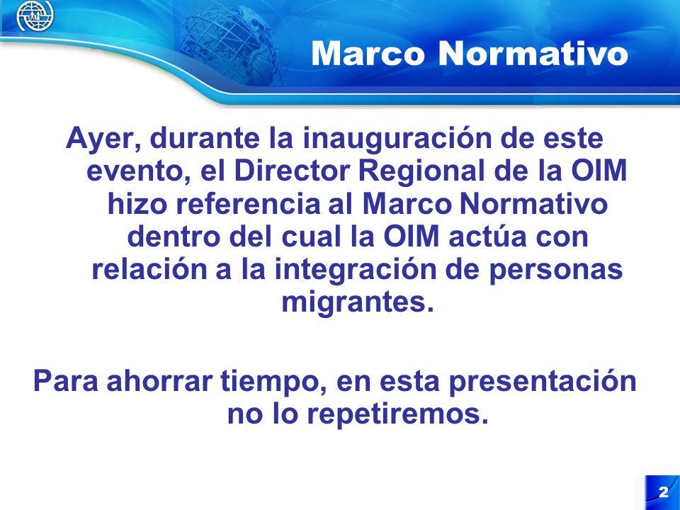 2 Ayer, durante la inauguración de este evento, el Director Regional de la OIM hizo referencia al Marco Normativo dentro del cual la OIM actúa con relación a la integración de personas migrantes.
