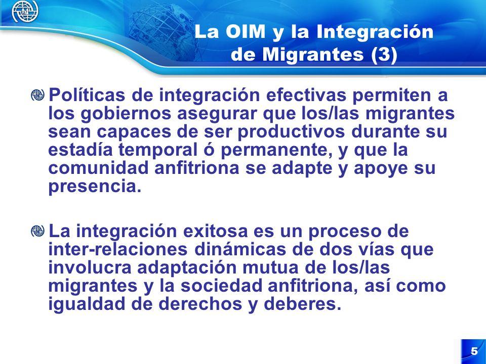 5 La OIM y la Integración de Migrantes (3) Políticas de integración efectivas permiten a los gobiernos asegurar que los/las migrantes sean capaces de ser productivos durante su estadía temporal ó permanente, y que la comunidad anfitriona se adapte y apoye su presencia.