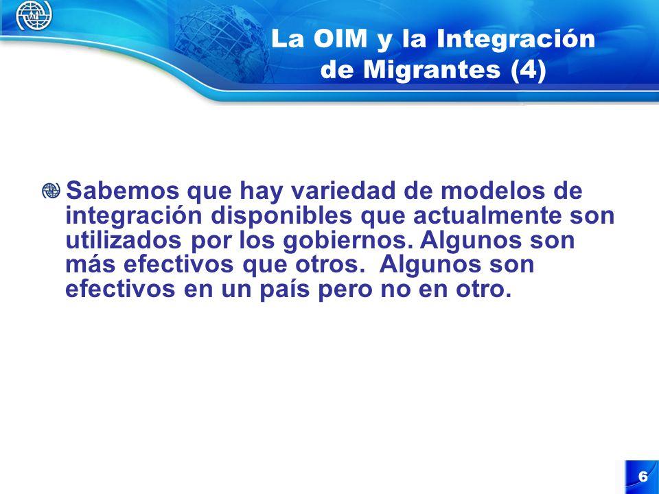 7 La OIM y la Integración de Migrantes (5) La OIM aprovecha prácticas exitosas desarrolladas por gobiernos y las toma como base para el beneficio de otros gobiernos que puedan estar interesados en asegurar la cohesión social en comunidades con diversidad de poblaciones, culturas y creencias.