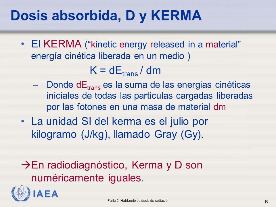IAEA Dosis absorbida, D y KERMA El KERMA (kinetic energy released in a material energía cinética liberada en un medio ) K = dE trans / dm ̶ Donde dE t