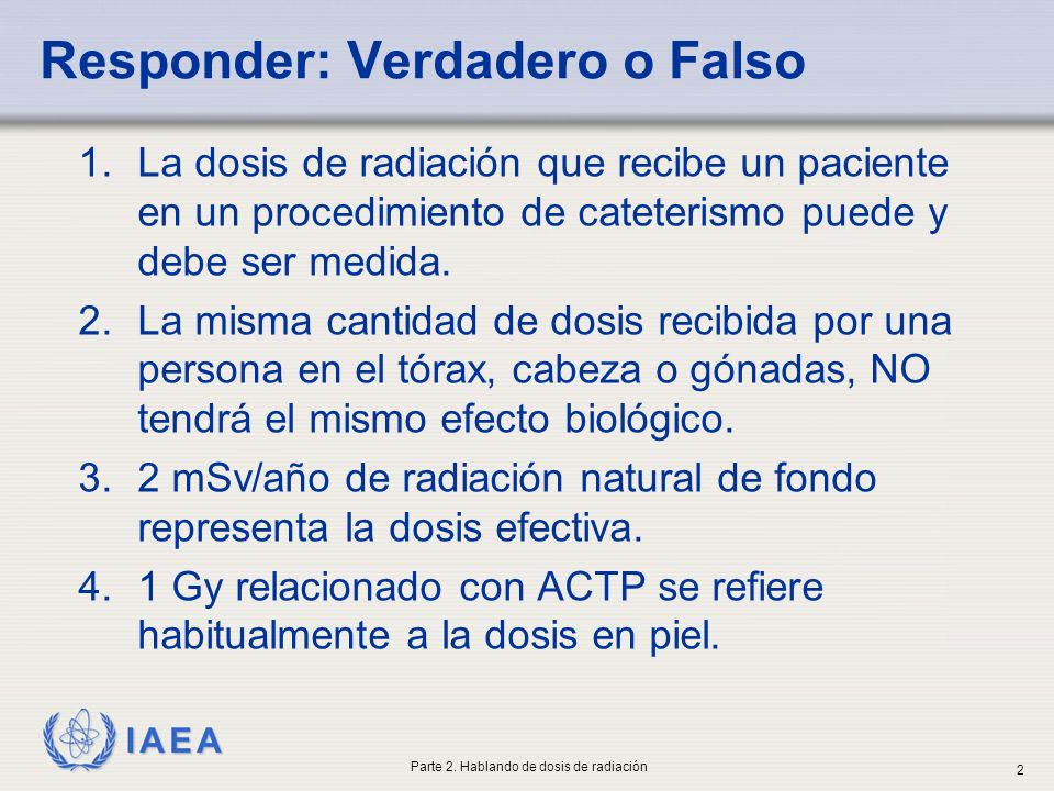 IAEA Una ACTP de un paciente de 28 cm de espesor, 2000 imágenes adquiridas, 30 min de fluoroscopia: Sistema A 2000 × 0.4 mGy/imagen = 0.8 Gy 30 min × 33 mGy/min = 0.99 Dosis acumulativa total = 1.79 Gy Sistema B 2000 × 0.6 mGy/imagen = 1.2 Gy 30 min × 50 mGy/min = 1.5 Gy Dosis acumulativa total = 2.7 Gy Dosis acumulativa en piel es función del ajuste del equipo o de la calidad de imagen seleccionada Ejercicio 1: Evaluación de MSD Parte 2.