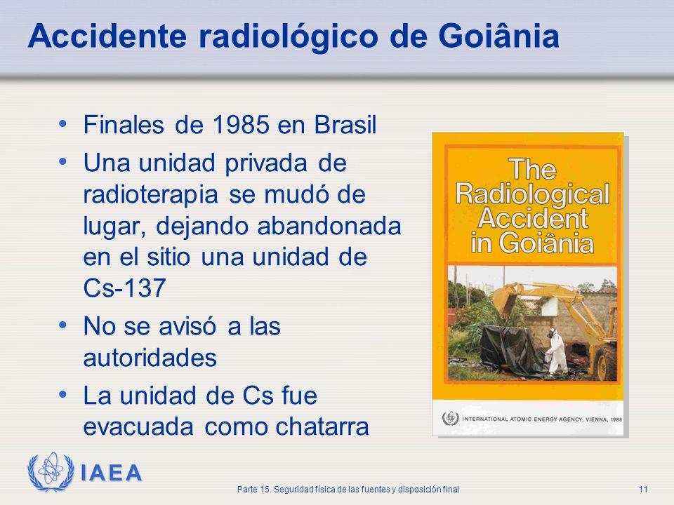 IAEA Parte 15. Seguridad física de las fuentes y disposición final11 Accidente radiológico de Goiânia Finales de 1985 en Brasil Una unidad privada de