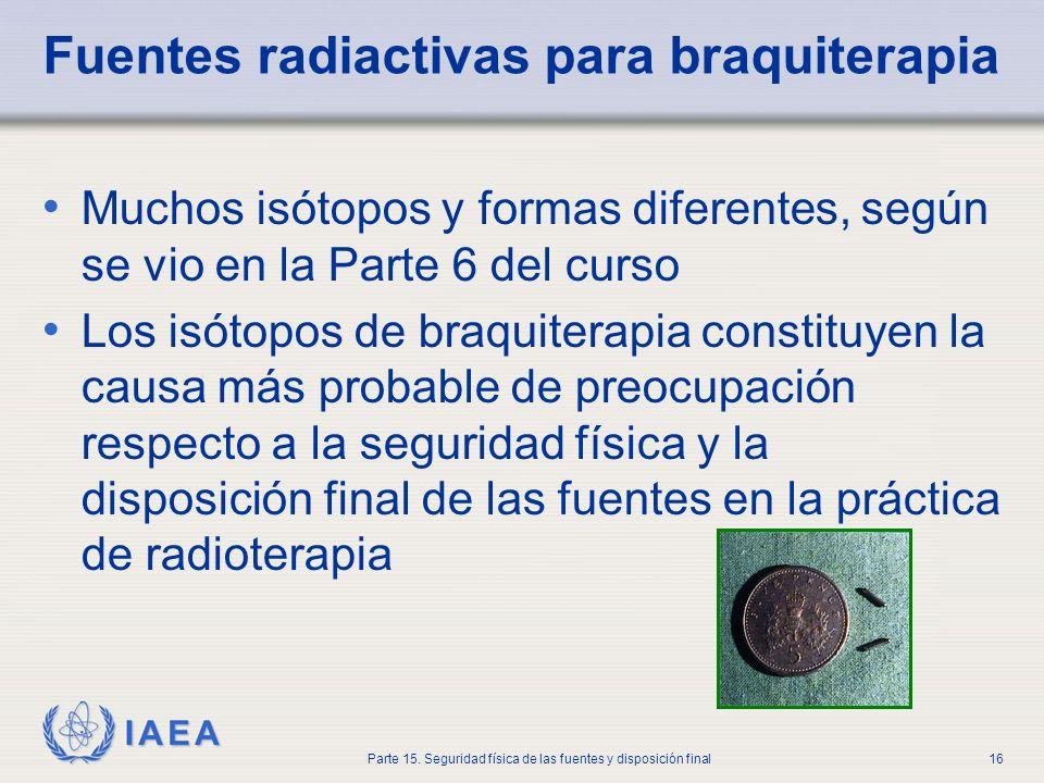 IAEA Parte 15. Seguridad física de las fuentes y disposición final16 Fuentes radiactivas para braquiterapia Muchos isótopos y formas diferentes, según