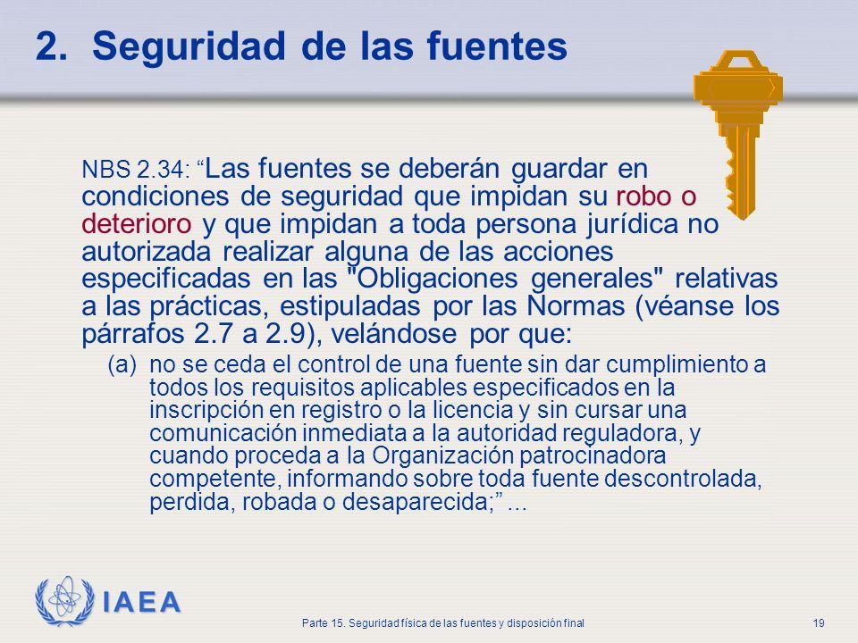 IAEA Parte 15. Seguridad física de las fuentes y disposición final19 2. Seguridad de las fuentes NBS 2.34: Las fuentes se deberán guardar en condicion