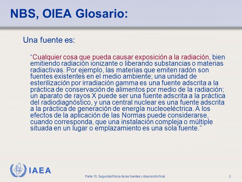 IAEA Parte 15. Seguridad física de las fuentes y disposición final2 NBS, OIEA Glosario: Una fuente es: Cualquier cosa que pueda causar exposición a la