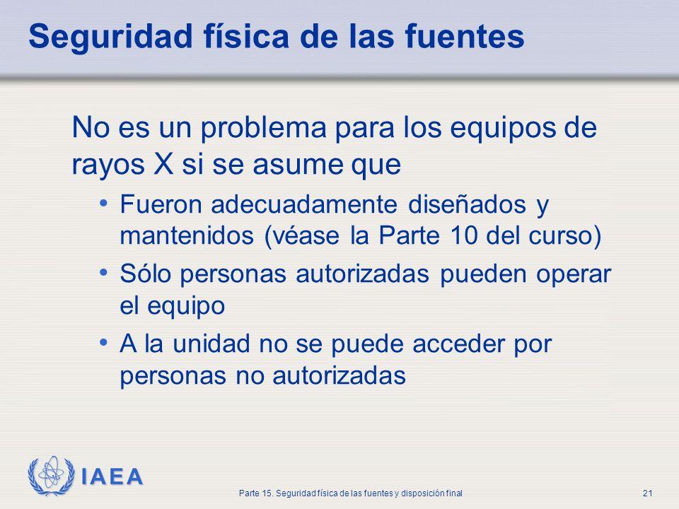 IAEA Parte 15. Seguridad física de las fuentes y disposición final21 Seguridad física de las fuentes No es un problema para los equipos de rayos X si